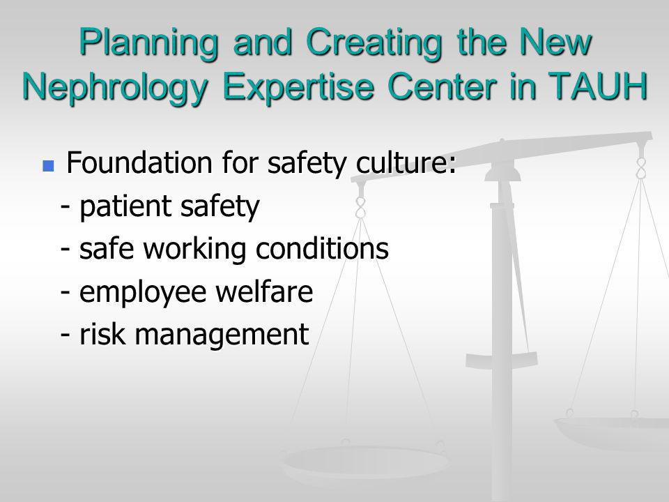 Planning and Creating the New Nephrology Expertise Center in TAUH Foundation for safety culture: Foundation for safety culture: - patient safety - patient safety - safe working conditions - safe working conditions - employee welfare - employee welfare - risk management - risk management