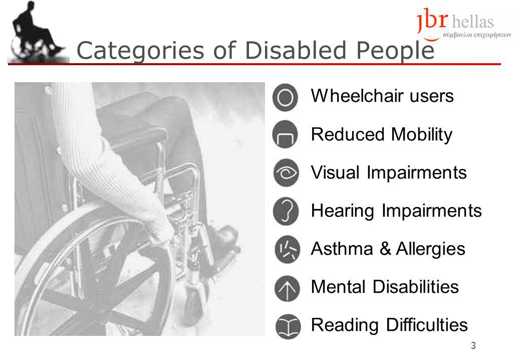 3 Categories of Disabled People Wheelchair users Reduced Mobility Visual Impairments Hearing Impairments Asthma & Allergies Mental Disabilities Reading Difficulties