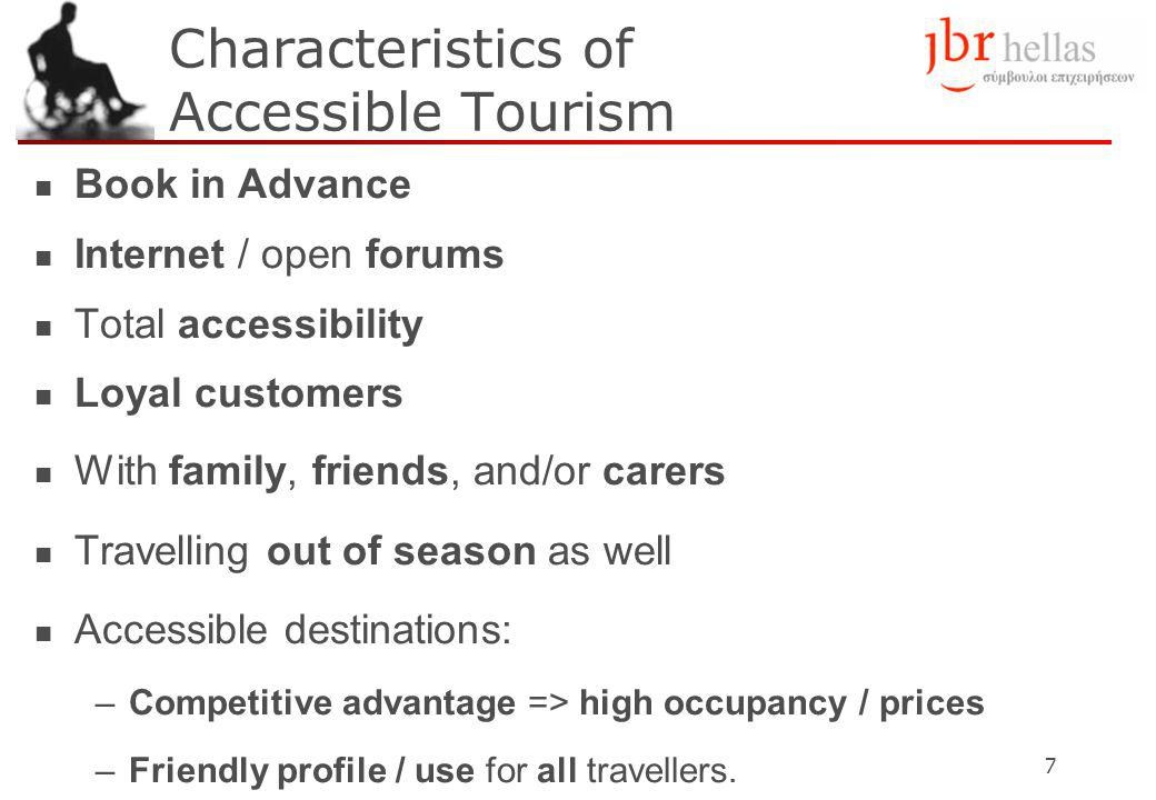 7 Characteristics of Accessible Tourism Book in Advance Internet / open forums Total accessibility Loyal customers With family, friends, and/or carers Travelling out of season as well Accessible destinations: –Competitive advantage => high occupancy / prices –Friendly profile / use for all travellers.