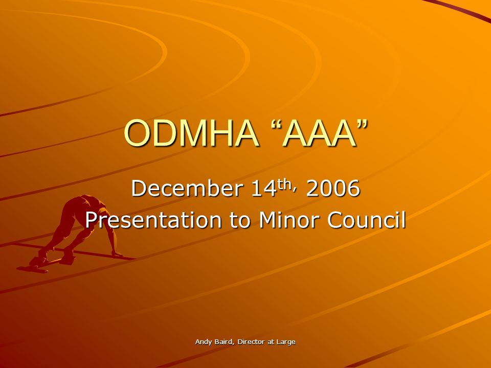 Andy Baird, Director at Large ODMHA AAA December 14 th, 2006 Presentation to Minor Council