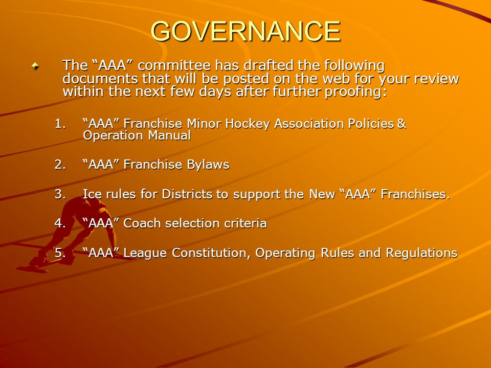 GOVERNANCE The AAA committee has drafted the following documents that will be posted on the web for your review within the next few days after further proofing: 1.AAA Franchise Minor Hockey Association Policies & Operation Manual 2.AAA Franchise Bylaws 3.Ice rules for Districts to support the New AAA Franchises.