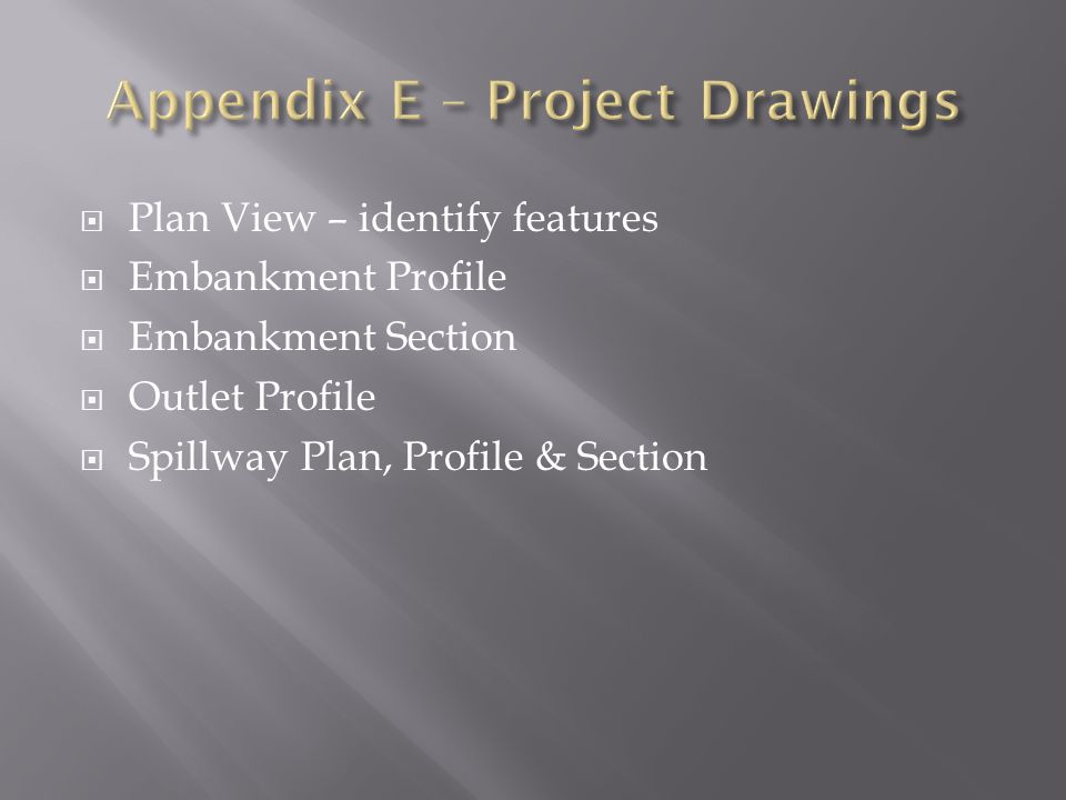 Plan View – identify features Embankment Profile Embankment Section Outlet Profile Spillway Plan, Profile & Section