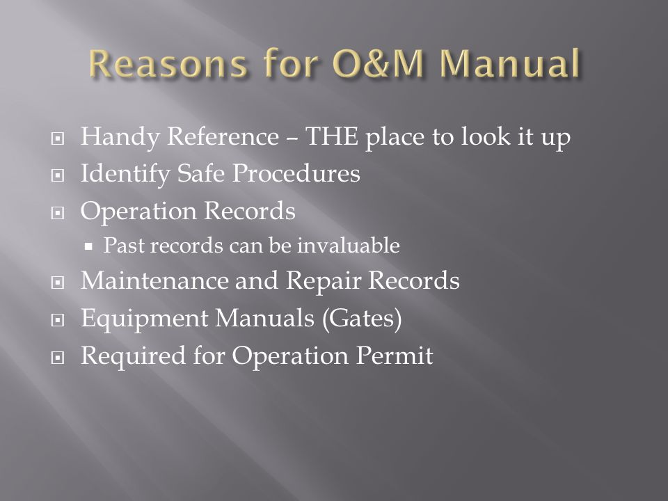 Handy Reference – THE place to look it up Identify Safe Procedures Operation Records Past records can be invaluable Maintenance and Repair Records Equipment Manuals (Gates) Required for Operation Permit