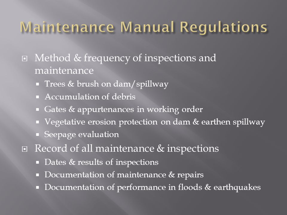 Method & frequency of inspections and maintenance Trees & brush on dam/spillway Accumulation of debris Gates & appurtenances in working order Vegetative erosion protection on dam & earthen spillway Seepage evaluation Record of all maintenance & inspections Dates & results of inspections Documentation of maintenance & repairs Documentation of performance in floods & earthquakes