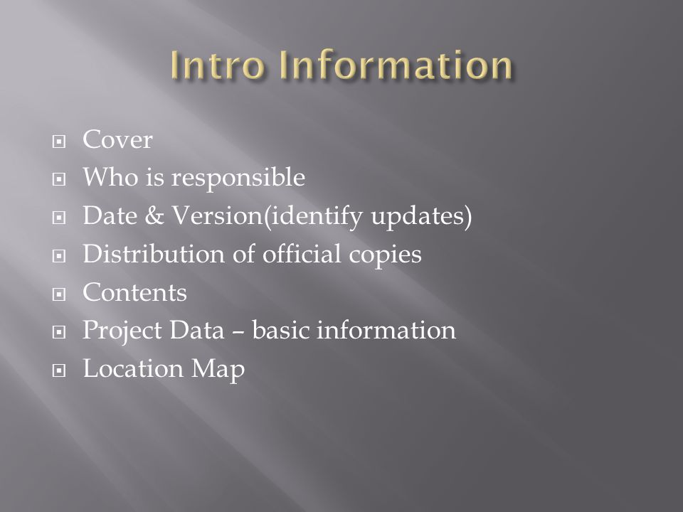 Cover Who is responsible Date & Version(identify updates) Distribution of official copies Contents Project Data – basic information Location Map