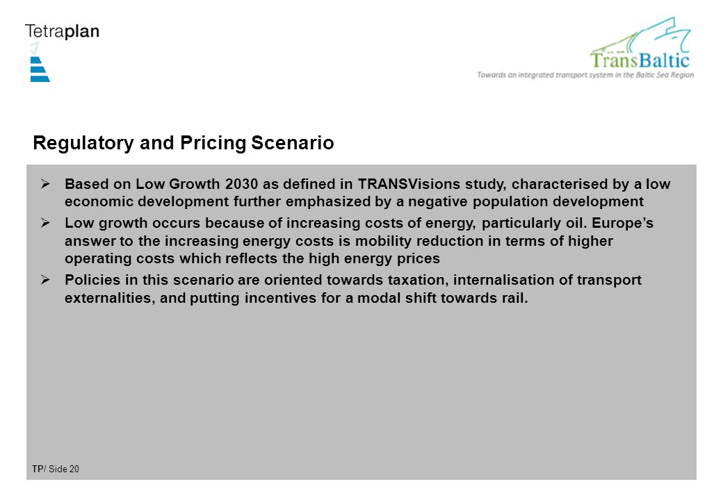 TP/ Side 20 Regulatory and Pricing Scenario Based on Low Growth 2030 as defined in TRANSVisions study, characterised by a low economic development further emphasized by a negative population development Low growth occurs because of increasing costs of energy, particularly oil.