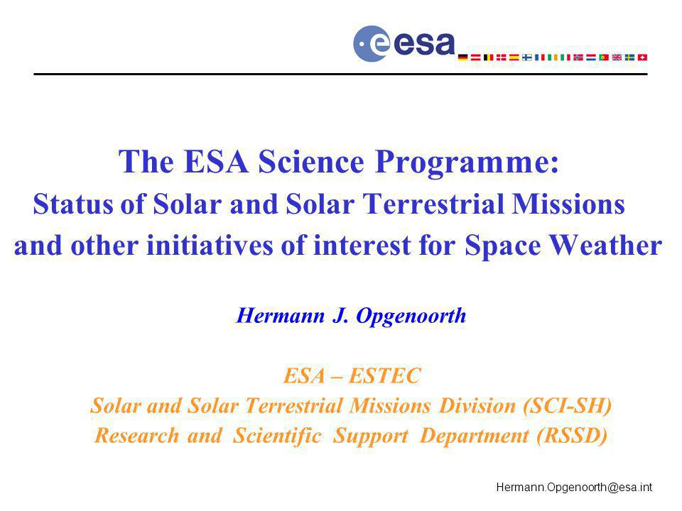 Hermann.Opgenoorth@esa.int The ESA Science Programme: Status of Solar and Solar Terrestrial Missions and other initiatives of interest for Space Weather Hermann J.