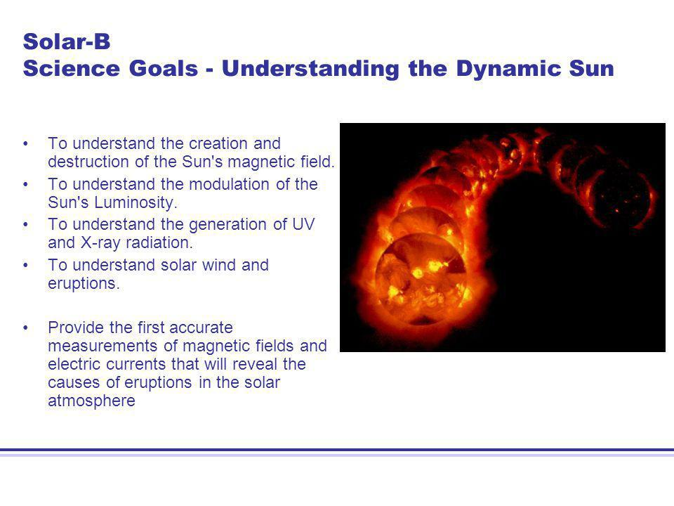 Solar-B Science Goals - Understanding the Dynamic Sun To understand the creation and destruction of the Sun s magnetic field.