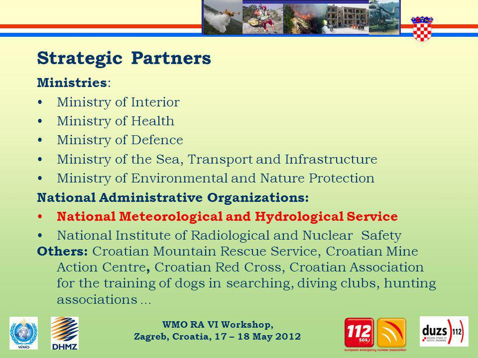 WMO RA VI Workshop, Zagreb, Croatia, 17 – 18 May 2012 Strategic Partners Ministries : Ministry of Interior Ministry of Health Ministry of Defence Ministry of the Sea, Transport and Infrastructure Ministry of Environmental and Nature Protection National Administrative Organizations: National Meteorological and Hydrological Service National Institute of Radiological and Nuclear Safety Others: Croatian Mountain Rescue Service, Croatian Mine Action Centre, Croatian Red Cross, Croatian Association for the training of dogs in searching, diving clubs, hunting associations...