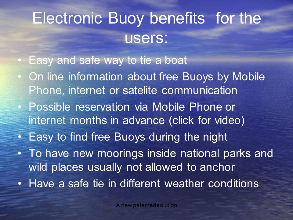 A new patented solution Electronic Buoy benefits for the users: Easy and safe way to tie a boat On line information about free Buoys by Mobile Phone, internet or satelite communication Possible reservation via Mobile Phone or internet months in advance (click for video) Easy to find free Buoys during the night To have new moorings inside national parks and wild places usually not allowed to anchor Have a safe tie in different weather conditions