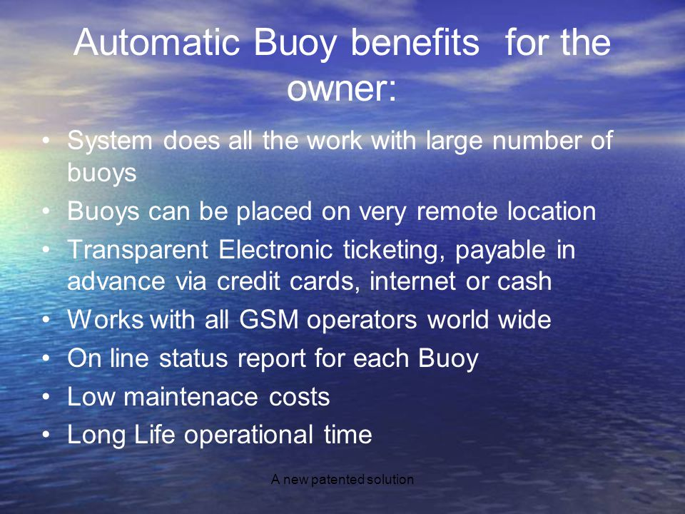 A new patented solution Automatic Buoy benefits for the owner: System does all the work with large number of buoys Buoys can be placed on very remote location Transparent Electronic ticketing, payable in advance via credit cards, internet or cash Works with all GSM operators world wide On line status report for each Buoy Low maintenace costs Long Life operational time
