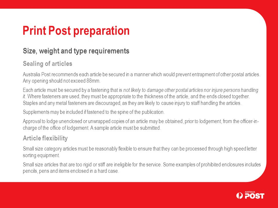 Print Post preparation Size, weight and type requirements Sealing of articles Australia Post recommends each article be secured in a manner which would prevent entrapment of other postal articles.