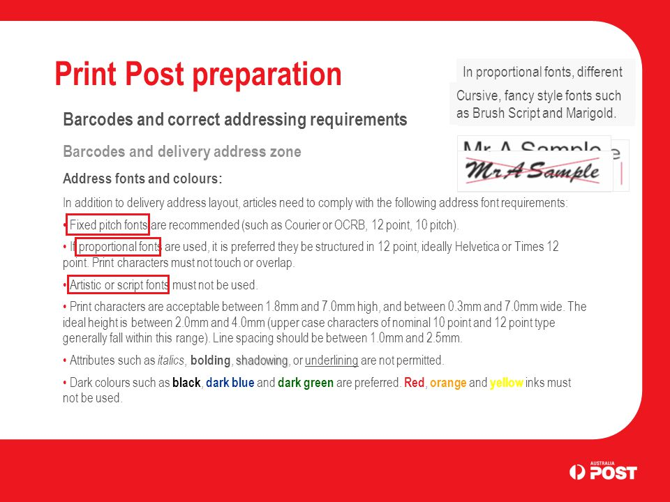 Print Post preparation Barcodes and correct addressing requirements Barcodes and delivery address zone Address fonts and colours: In addition to delivery address layout, articles need to comply with the following address font requirements: Fixed pitch fonts are recommended (such as Courier or OCRB, 12 point, 10 pitch).