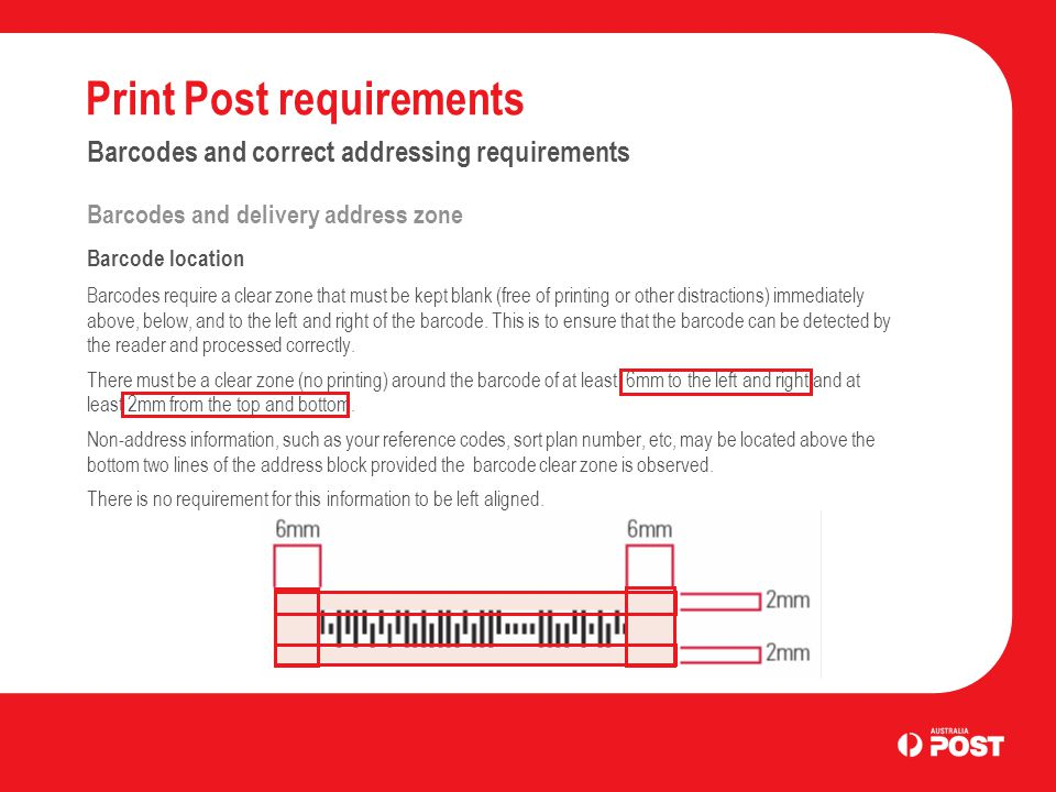 Print Post requirements Barcodes and correct addressing requirements Barcodes and delivery address zone Barcode location Barcodes require a clear zone that must be kept blank (free of printing or other distractions) immediately above, below, and to the left and right of the barcode.