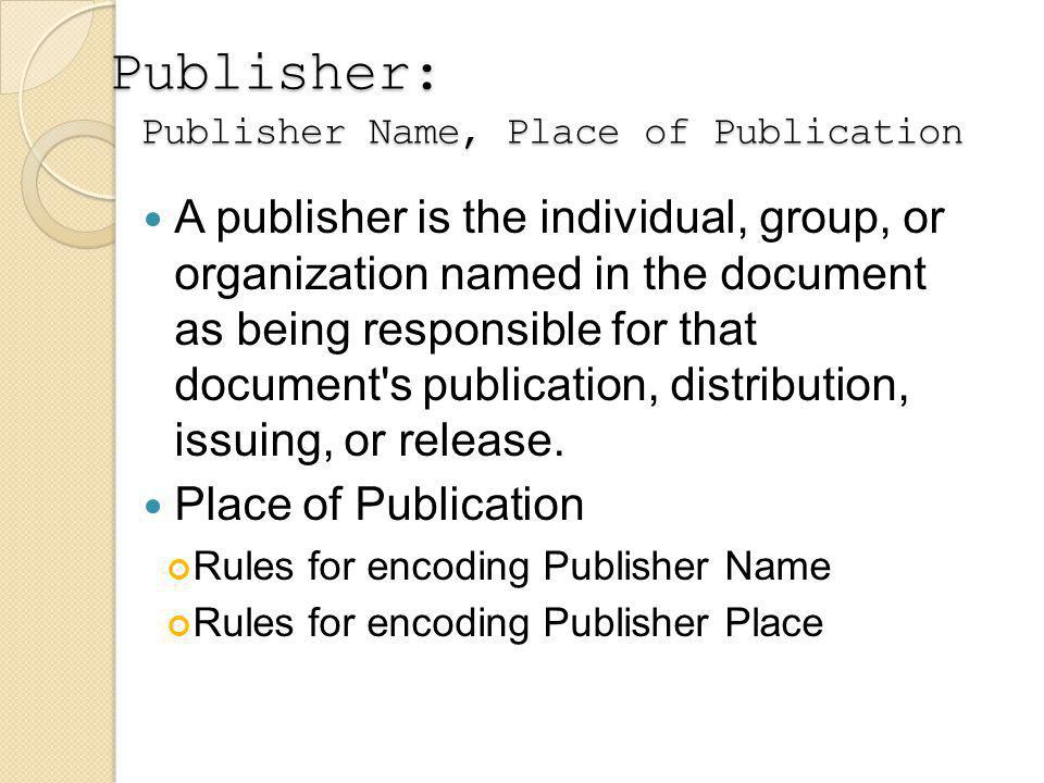 Publisher: Publisher Name, Place of Publication A publisher is the individual, group, or organization named in the document as being responsible for that document s publication, distribution, issuing, or release.