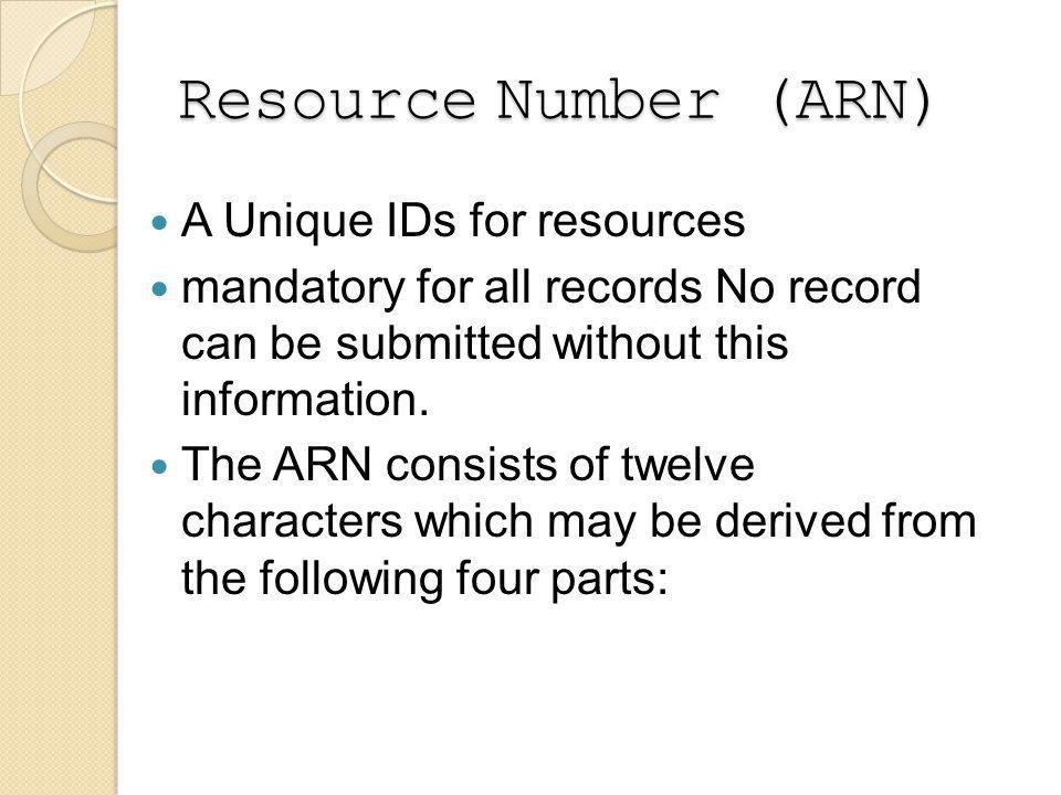 Resource Number (ARN) A Unique IDs for resources mandatory for all records No record can be submitted without this information.