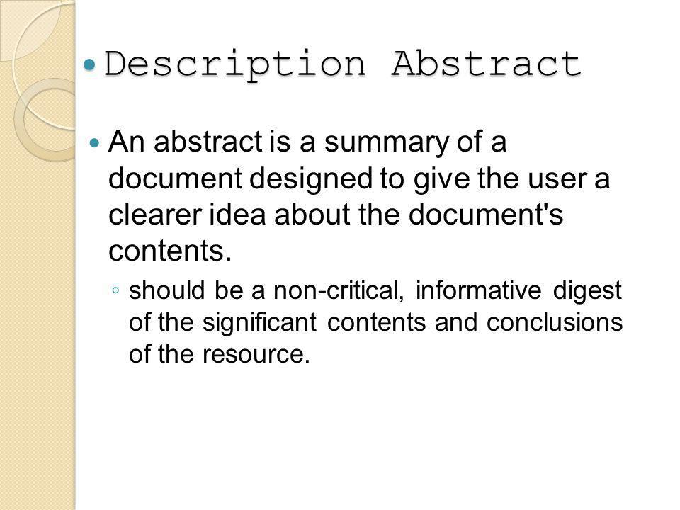 Description Abstract Description Abstract An abstract is a summary of a document designed to give the user a clearer idea about the document s contents.