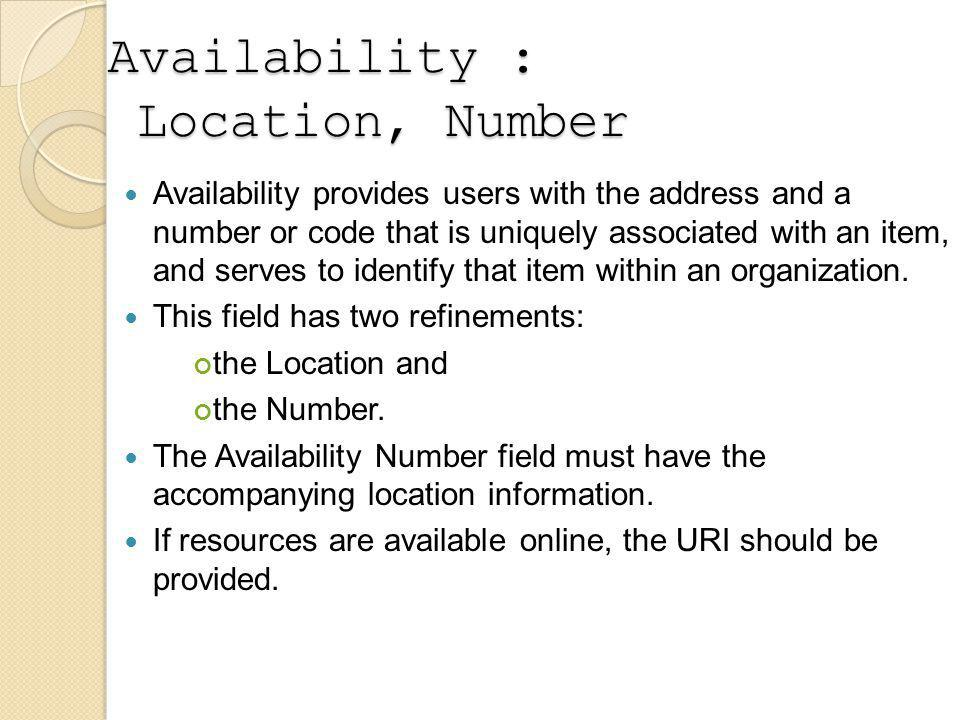 Availability : Location, Number Availability provides users with the address and a number or code that is uniquely associated with an item, and serves to identify that item within an organization.