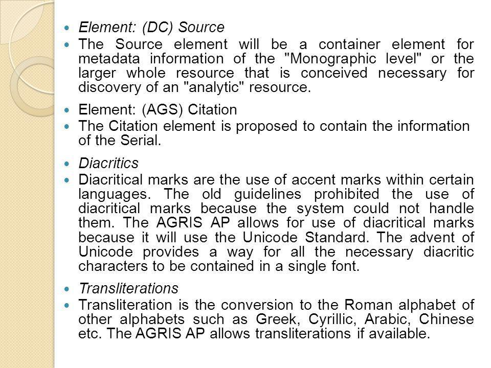 Element: (DC) Source The Source element will be a container element for metadata information of the Monographic level or the larger whole resource that is conceived necessary for discovery of an analytic resource.