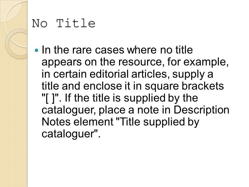 No Title In the rare cases where no title appears on the resource, for example, in certain editorial articles, supply a title and enclose it in square brackets [ ] .