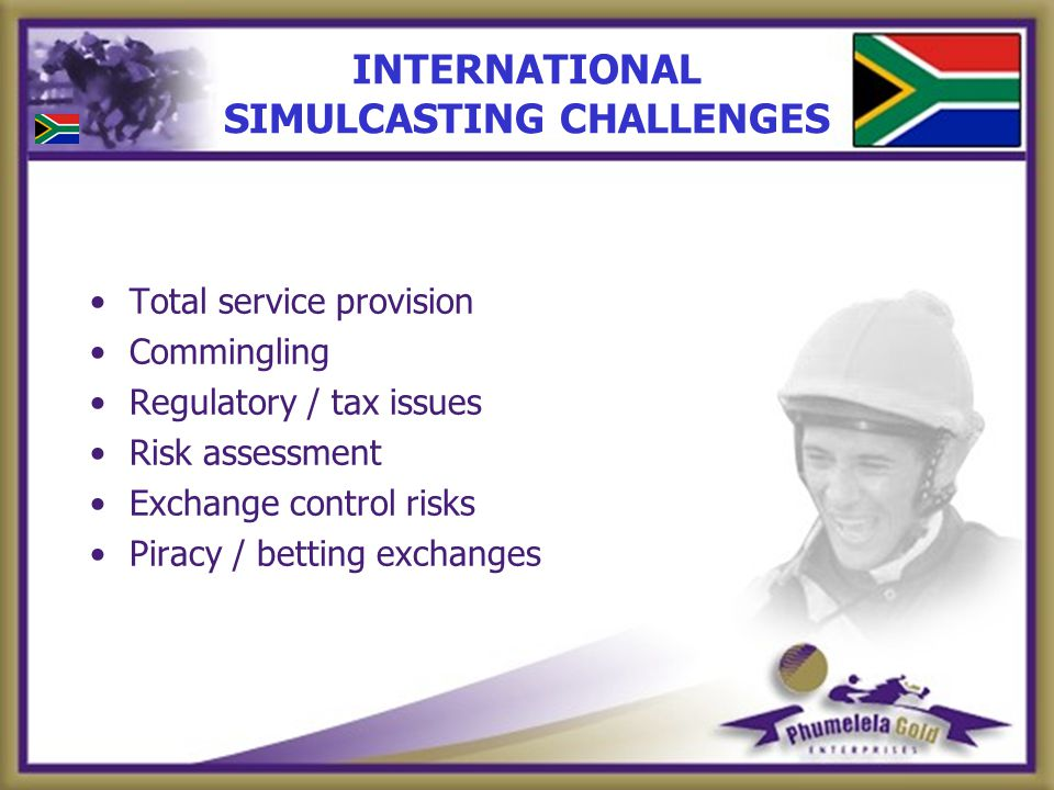 INTERNATIONAL SIMULCASTING CHALLENGES Total service provision Commingling Regulatory / tax issues Risk assessment Exchange control risks Piracy / betting exchanges