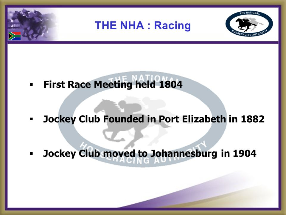 First Race Meeting held 1804 Jockey Club Founded in Port Elizabeth in 1882 Jockey Club moved to Johannesburg in 1904 THE NHA : Racing