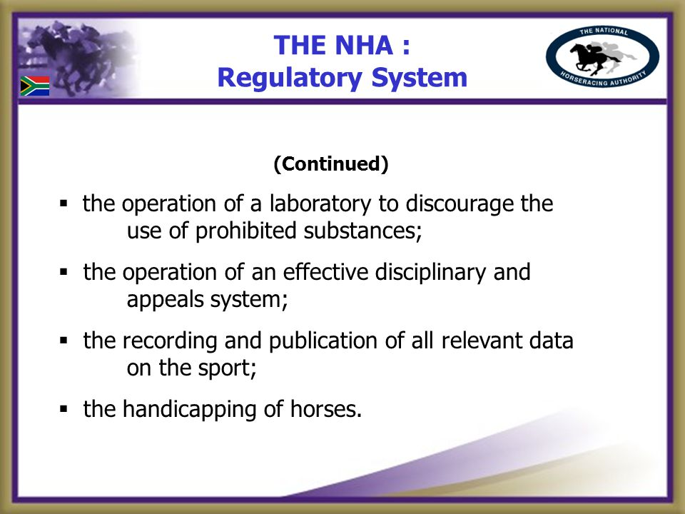 THE NHA : Regulatory System (Continued) the operation of a laboratory to discourage the use of prohibited substances; the operation of an effective disciplinary and appeals system; the recording and publication of all relevant data on the sport; the handicapping of horses.