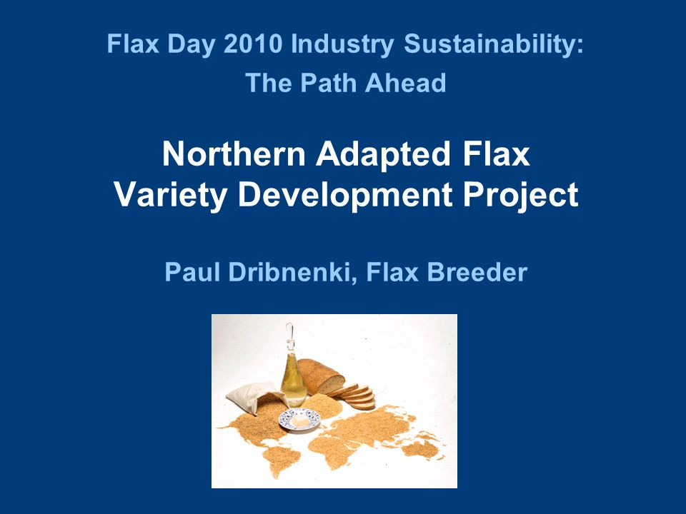 Flax Day 2010 Industry Sustainability: The Path Ahead Northern Adapted Flax Variety Development Project Paul Dribnenki, Flax Breeder