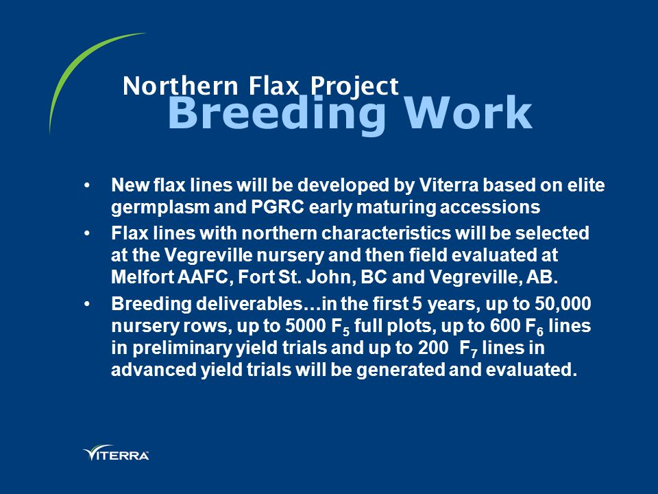 Northern Flax Project Breeding Work New flax lines will be developed by Viterra based on elite germplasm and PGRC early maturing accessions Flax lines with northern characteristics will be selected at the Vegreville nursery and then field evaluated at Melfort AAFC, Fort St.