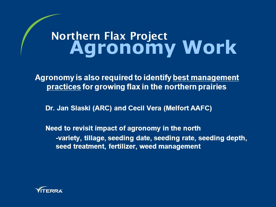 Northern Flax Project Agronomy Work Agronomy is also required to identify best management practices for growing flax in the northern prairies Dr.