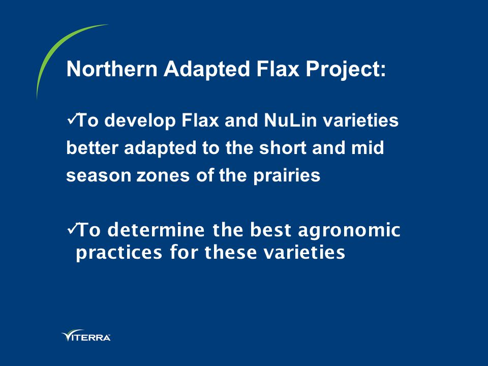 Northern Adapted Flax Project: To develop Flax and NuLin varieties better adapted to the short and mid season zones of the prairies To determine the best agronomic practices for these varieties