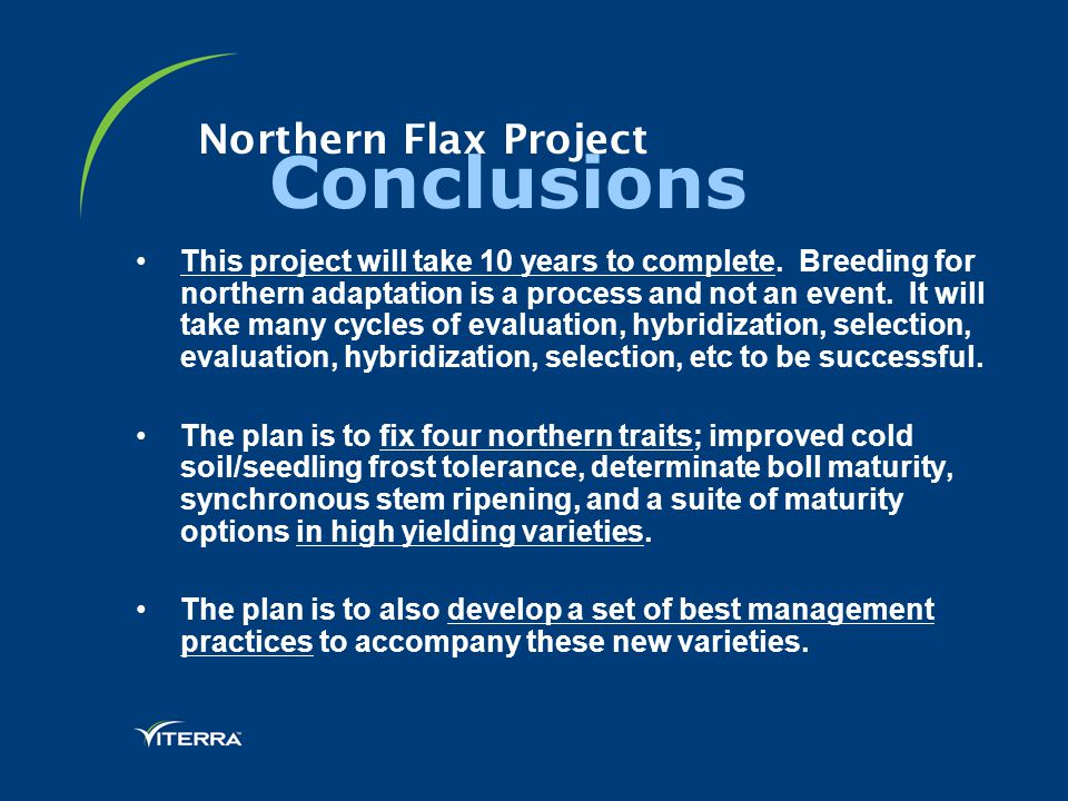 Northern Flax Project Conclusions This project will take 10 years to complete. Breeding for northern adaptation is a process and not an event. It will
