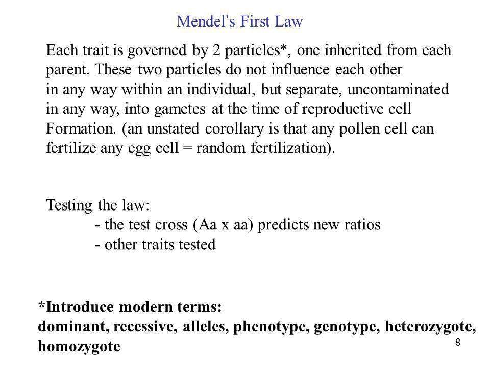 8 Mendel s First Law Each trait is governed by 2 particles*, one inherited from each parent. These two particles do not influence each other in any wa