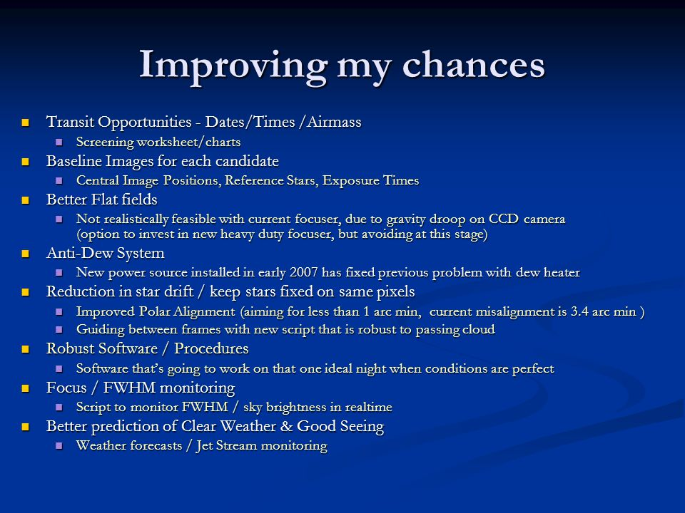 Improving my chances Transit Opportunities - Dates/Times /Airmass Transit Opportunities - Dates/Times /Airmass Screening worksheet/charts Screening worksheet/charts Baseline Images for each candidate Baseline Images for each candidate Central Image Positions, Reference Stars, Exposure Times Central Image Positions, Reference Stars, Exposure Times Better Flat fields Better Flat fields Not realistically feasible with current focuser, due to gravity droop on CCD camera (option to invest in new heavy duty focuser, but avoiding at this stage) Not realistically feasible with current focuser, due to gravity droop on CCD camera (option to invest in new heavy duty focuser, but avoiding at this stage) Anti-Dew System Anti-Dew System New power source installed in early 2007 has fixed previous problem with dew heater New power source installed in early 2007 has fixed previous problem with dew heater Reduction in star drift / keep stars fixed on same pixels Reduction in star drift / keep stars fixed on same pixels Improved Polar Alignment (aiming for less than 1 arc min, current misalignment is 3.4 arc min ) Improved Polar Alignment (aiming for less than 1 arc min, current misalignment is 3.4 arc min ) Guiding between frames with new script that is robust to passing cloud Guiding between frames with new script that is robust to passing cloud Robust Software / Procedures Robust Software / Procedures Software thats going to work on that one ideal night when conditions are perfect Software thats going to work on that one ideal night when conditions are perfect Focus / FWHM monitoring Focus / FWHM monitoring Script to monitor FWHM / sky brightness in realtime Script to monitor FWHM / sky brightness in realtime Better prediction of Clear Weather & Good Seeing Better prediction of Clear Weather & Good Seeing Weather forecasts / Jet Stream monitoring Weather forecasts / Jet Stream monitoring