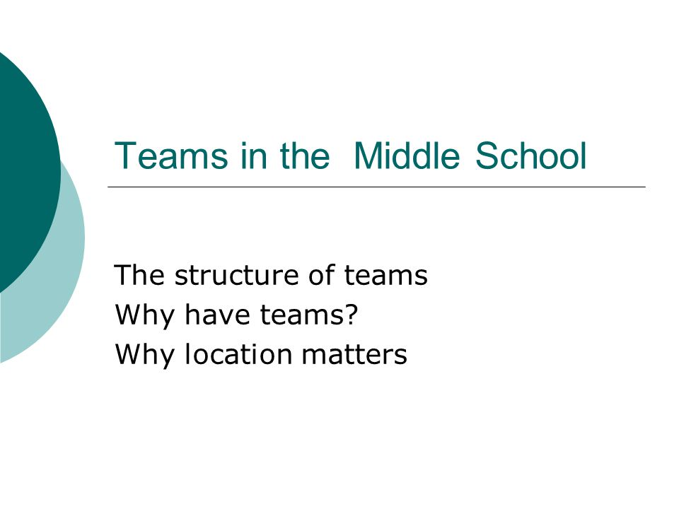 Teams in the Middle School The structure of teams Why have teams? Why location matters