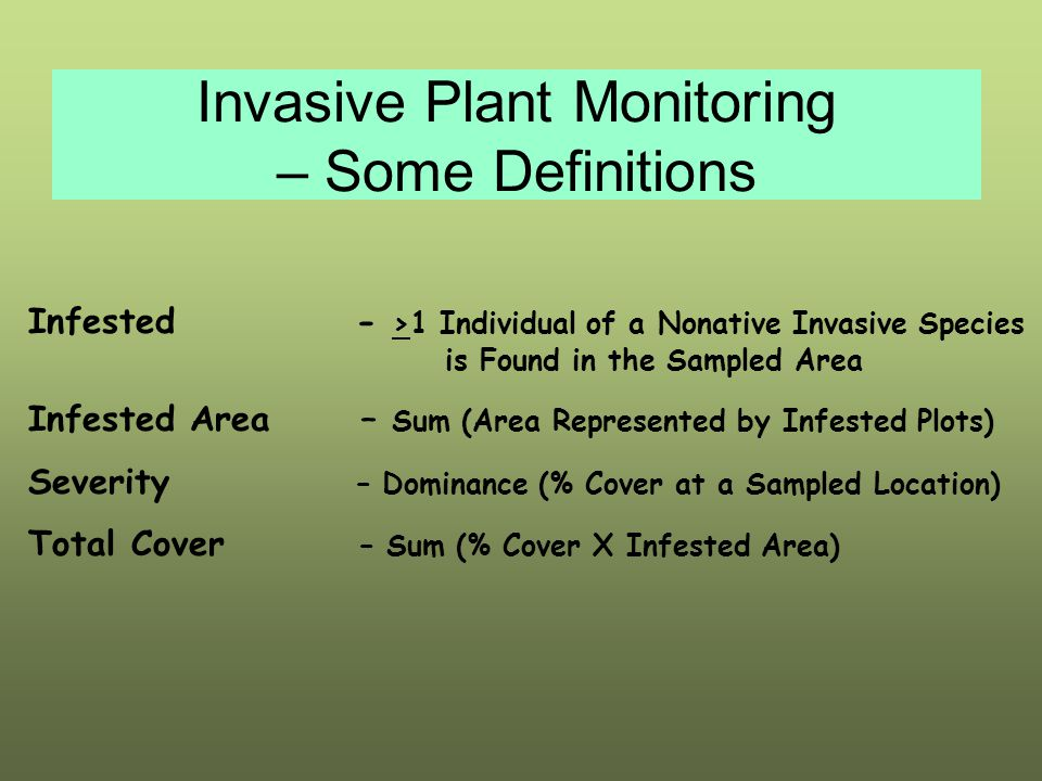 Invasive Plant Monitoring – Some Definitions Infested - >1 Individual of a Nonative Invasive Species is Found in the Sampled Area Infested Area – Sum (Area Represented by Infested Plots) Severity – Dominance (% Cover at a Sampled Location) Total Cover – Sum (% Cover X Infested Area)