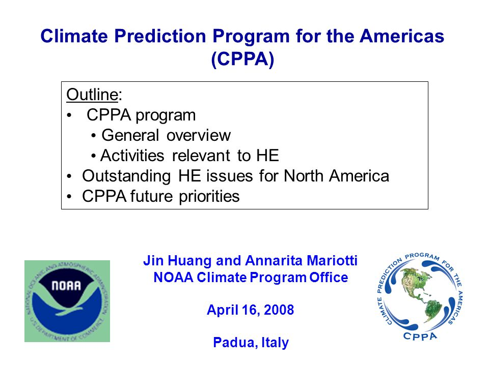 Climate Prediction Program for the Americas (CPPA) Jin Huang and Annarita Mariotti NOAA Climate Program Office April 16, 2008 Padua, Italy Outline: CPPA program General overview Activities relevant to HE Outstanding HE issues for North America CPPA future priorities