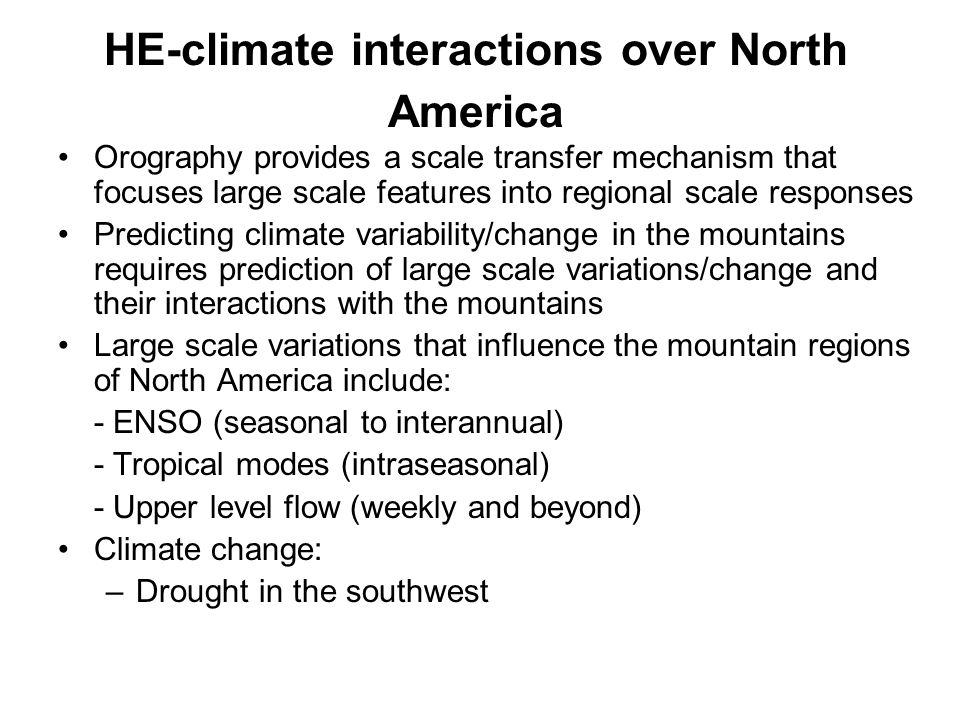 Orography provides a scale transfer mechanism that focuses large scale features into regional scale responses Predicting climate variability/change in the mountains requires prediction of large scale variations/change and their interactions with the mountains Large scale variations that influence the mountain regions of North America include: - ENSO (seasonal to interannual) - Tropical modes (intraseasonal) - Upper level flow (weekly and beyond) Climate change: –Drought in the southwest HE-climate interactions over North America