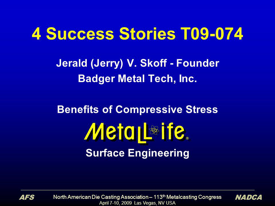 North American Die Casting Association – 113 th Metalcasting Congress April 7-10, 2009 Las Vegas, NV USA 4 Success Stories T09-074 Jerald (Jerry) V. S