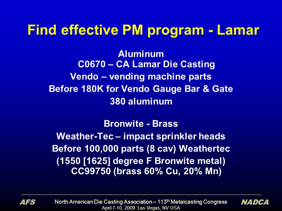 North American Die Casting Association – 113 th Metalcasting Congress April 7-10, 2009 Las Vegas, NV USA Find effective PM program - Lamar Aluminum C0670 – CA Lamar Die Casting Vendo – vending machine parts Before 180K for Vendo Gauge Bar & Gate 380 aluminum Bronwite - Brass Weather-Tec – impact sprinkler heads Before 100,000 parts (8 cav) Weathertec (1550 [1625] degree F Bronwite metal) CC99750 (brass 60% Cu, 20% Mn)