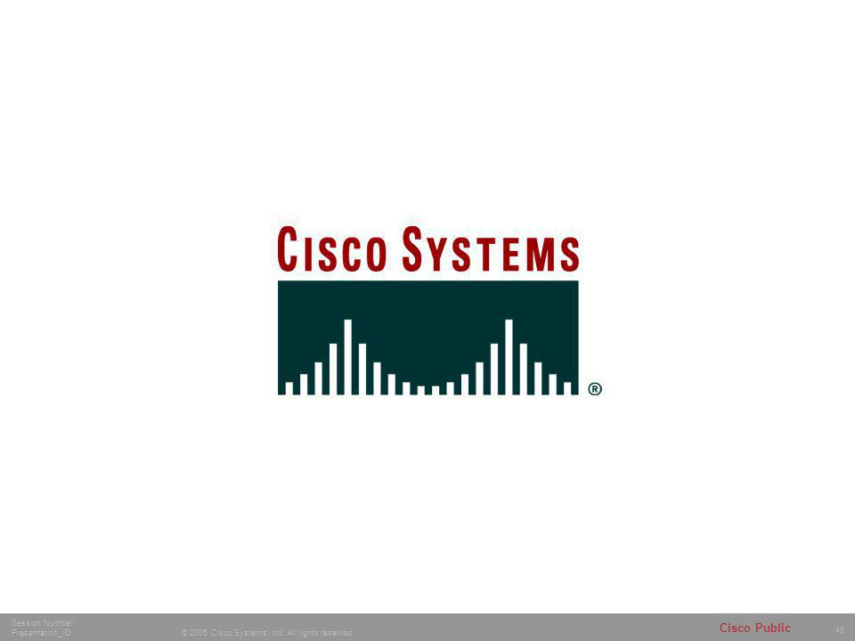49 © 2005 Cisco Systems, Inc. All rights reserved. Session Number Presentation_ID Cisco Public