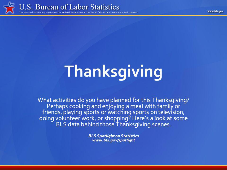 November 2007BLS Spotlight on Statistics: Thanksgiving2 The Feast For most of us, this holiday still means a home-cooked Thanksgiving dinner.