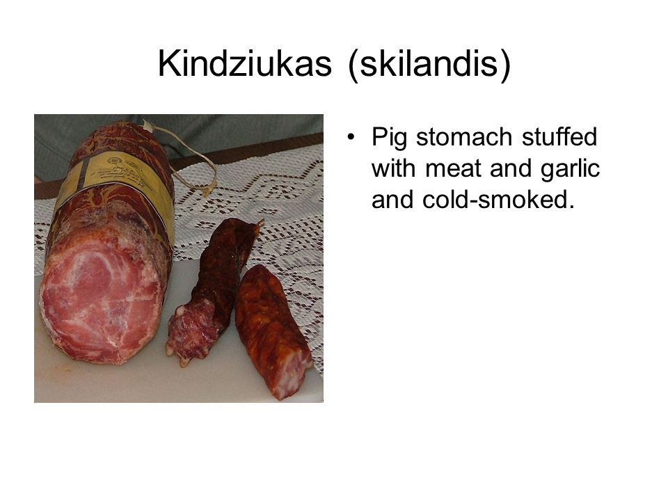 Kindziukas (skilandis) Pig stomach stuffed with meat and garlic and cold-smoked.