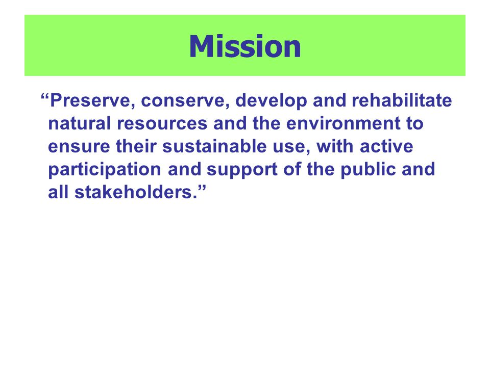 Mission Preserve, conserve, develop and rehabilitate natural resources and the environment to ensure their sustainable use, with active participation and support of the public and all stakeholders.