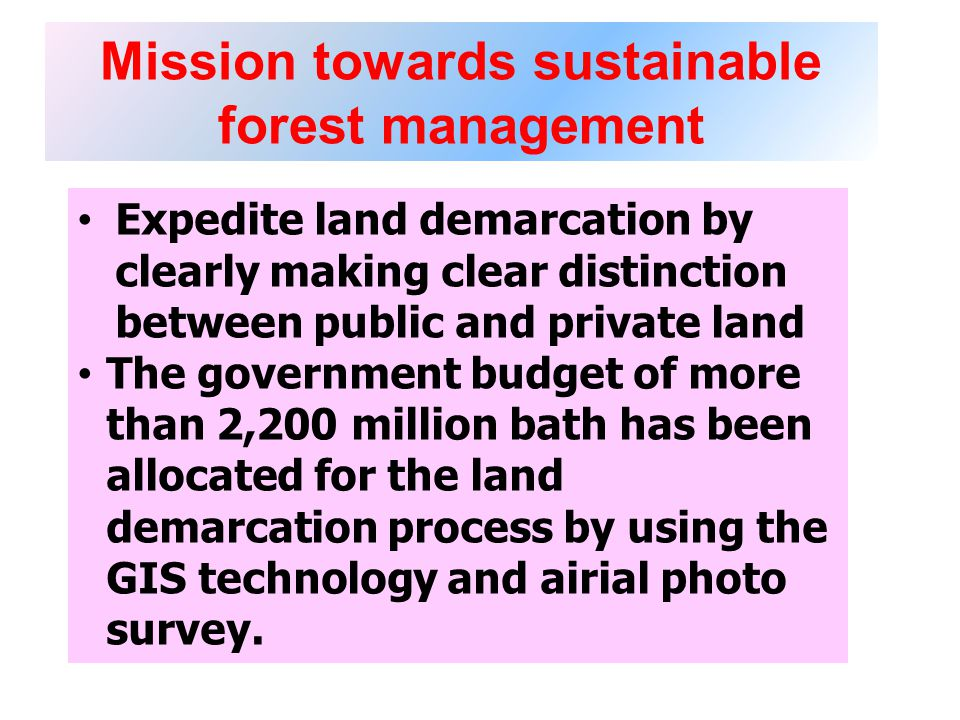 Mission towards sustainable forest management Expedite land demarcation by clearly making clear distinction between public and private land The government budget of more than 2,200 million bath has been allocated for the land demarcation process by using the GIS technology and airial photo survey.