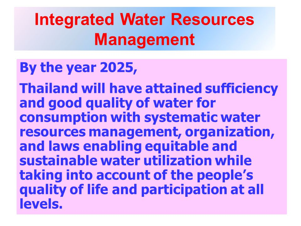 Integrated Water Resources Management By the year 2025, Thailand will have attained sufficiency and good quality of water for consumption with systematic water resources management, organization, and laws enabling equitable and sustainable water utilization while taking into account of the peoples quality of life and participation at all levels.
