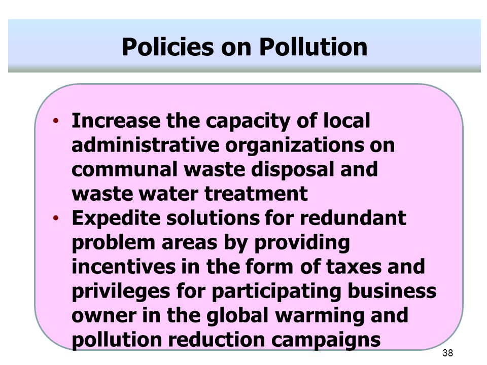 38 Policies on Pollution Increase the capacity of local administrative organizations on communal waste disposal and waste water treatment Expedite solutions for redundant problem areas by providing incentives in the form of taxes and privileges for participating business owner in the global warming and pollution reduction campaigns