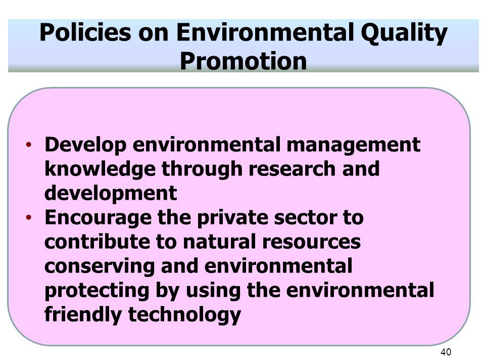 40 Policies on Environmental Quality Promotion Develop environmental management knowledge through research and development Encourage the private sector to contribute to natural resources conserving and environmental protecting by using the environmental friendly technology