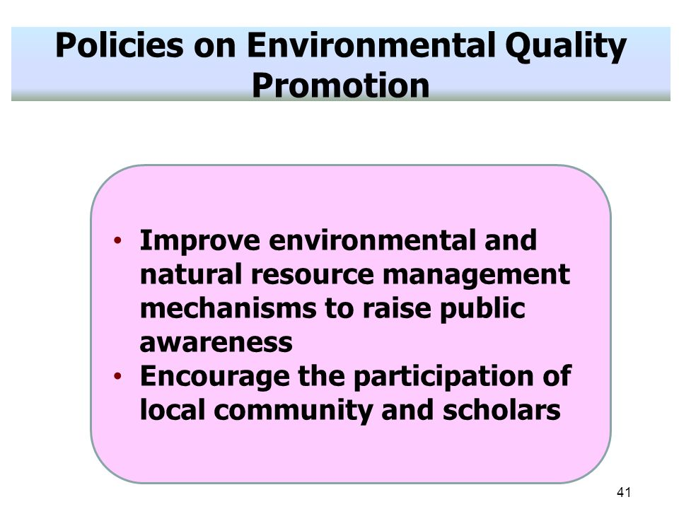 41 Policies on Environmental Quality Promotion Improve environmental and natural resource management mechanisms to raise public awareness Encourage the participation of local community and scholars