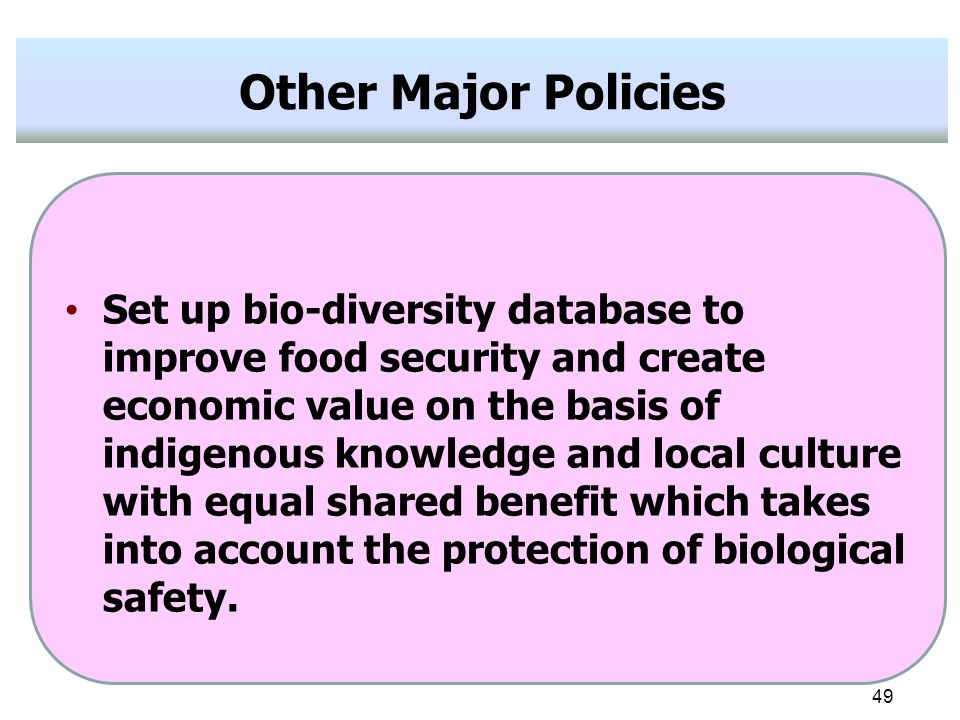 49 Other Major Policies Set up bio-diversity database to improve food security and create economic value on the basis of indigenous knowledge and local culture with equal shared benefit which takes into account the protection of biological safety.